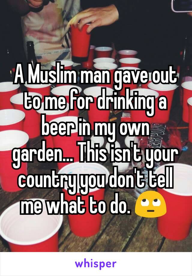 A Muslim man gave out to me for drinking a beer in my own garden... This isn't your country you don't tell me what to do. 🙄