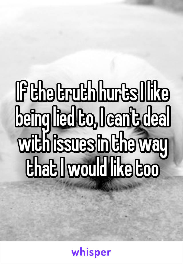 If the truth hurts I like being lied to, I can't deal with issues in the way that I would like too