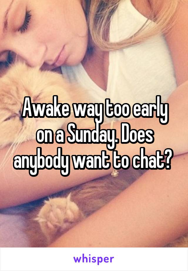 Awake way too early on a Sunday. Does anybody want to chat?