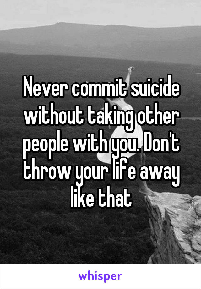 Never commit suicide without taking other people with you. Don't throw your life away like that