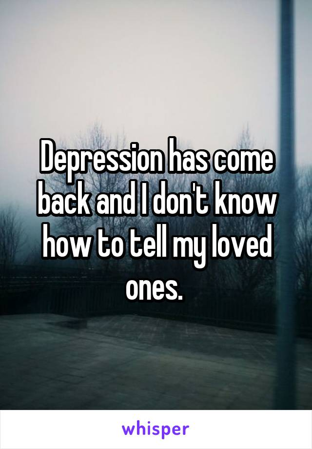 Depression has come back and I don't know how to tell my loved ones.