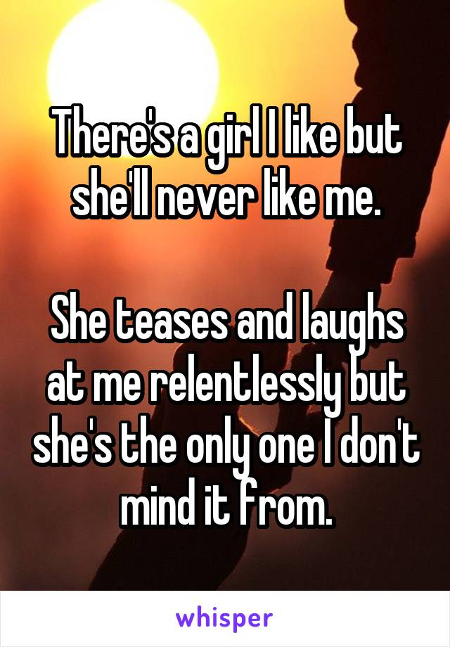 There's a girl I like but she'll never like me.  She teases and laughs at me relentlessly but she's the only one I don't mind it from.