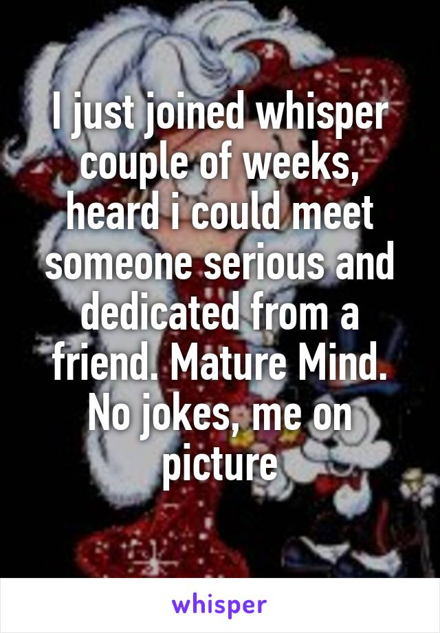 I just joined whisper couple of weeks, heard i could meet someone serious and dedicated from a friend. Mature Mind. No jokes, me on picture