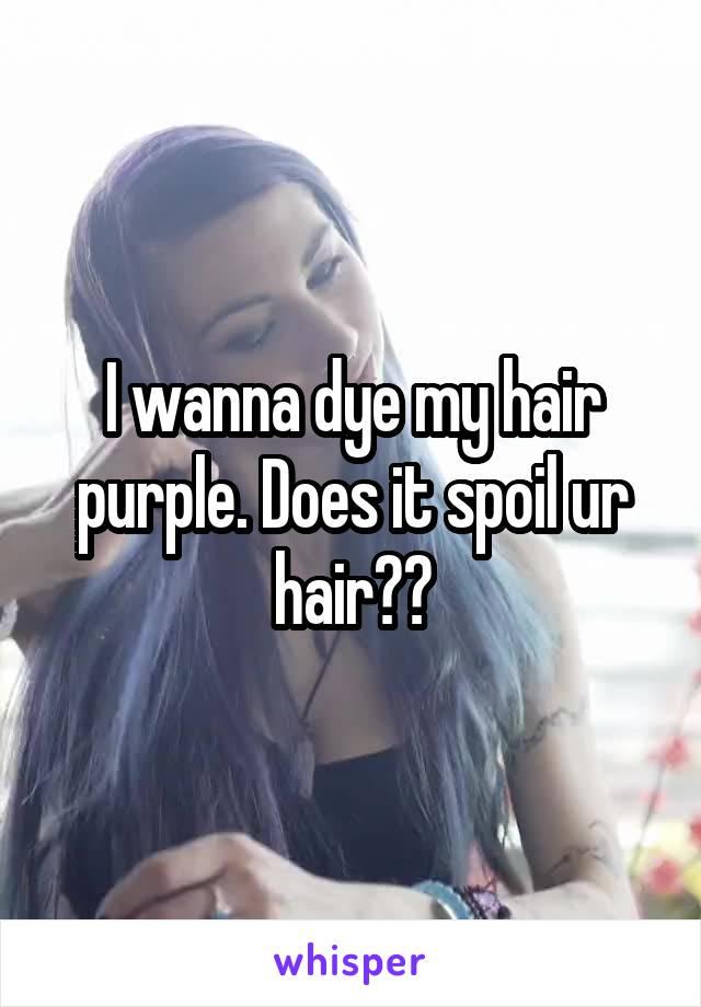 I wanna dye my hair purple. Does it spoil ur hair??