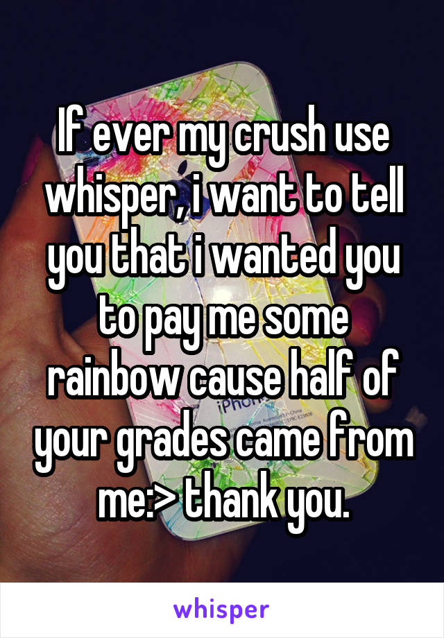 If ever my crush use whisper, i want to tell you that i wanted you to pay me some rainbow cause half of your grades came from me:> thank you.