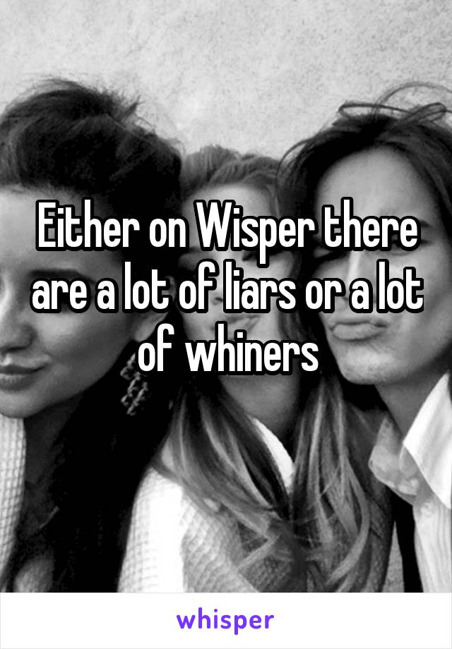 Either on Wisper there are a lot of liars or a lot of whiners