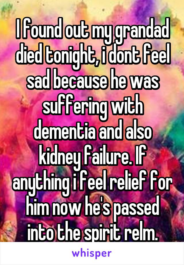 I found out my grandad died tonight, i dont feel sad because he was suffering with dementia and also kidney failure. If anything i feel relief for him now he's passed into the spirit relm.