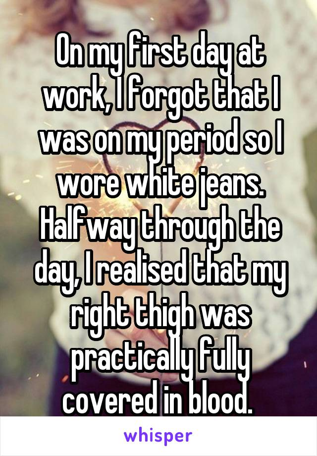 On my first day at work, I forgot that I was on my period so I wore white jeans. Halfway through the day, I realised that my right thigh was practically fully covered in blood.