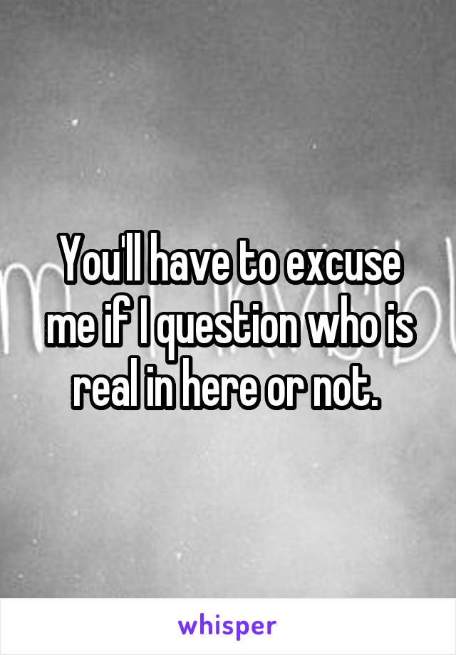 You'll have to excuse me if I question who is real in here or not.