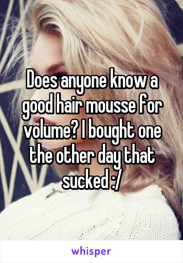 Does anyone know a good hair mousse for volume? I bought one the other day that sucked :/