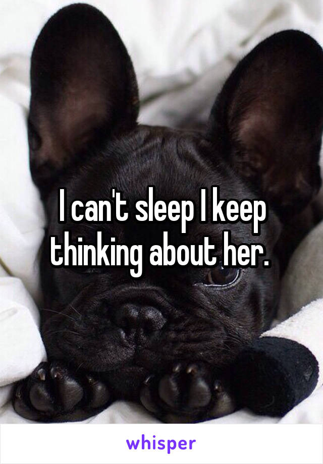 I can't sleep I keep thinking about her.