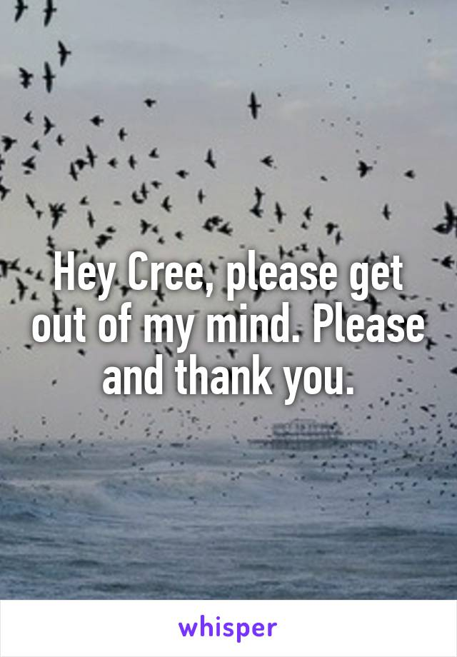 Hey Cree, please get out of my mind. Please and thank you.
