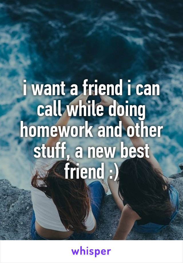 i want a friend i can call while doing homework and other stuff, a new best friend :)