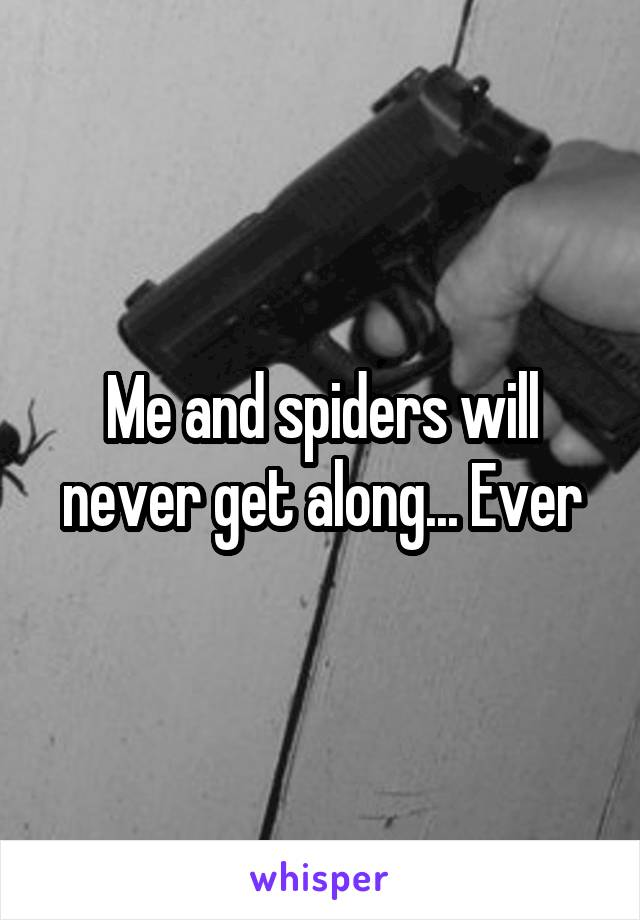 Me and spiders will never get along... Ever
