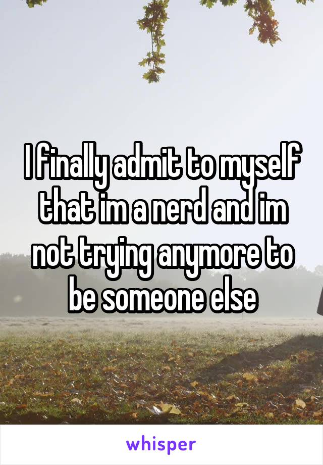 I finally admit to myself that im a nerd and im not trying anymore to be someone else