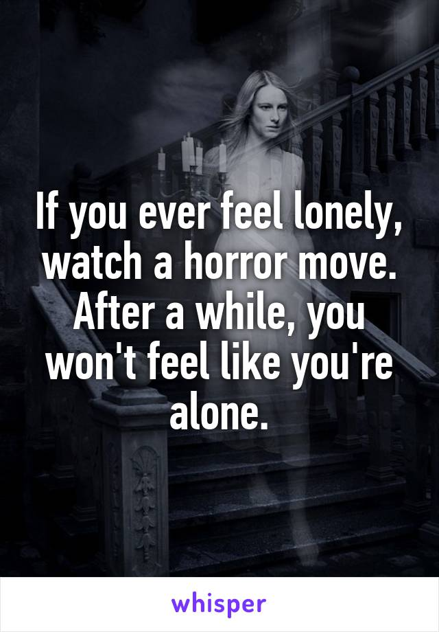 If you ever feel lonely, watch a horror move. After a while, you won't feel like you're alone.