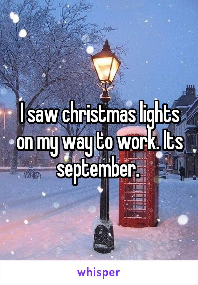 I saw christmas lights on my way to work. Its september.