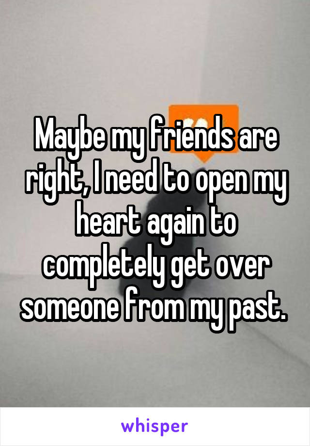 Maybe my friends are right, I need to open my heart again to completely get over someone from my past.