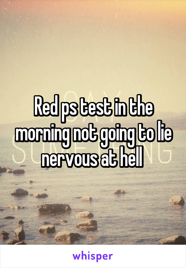 Red ps test in the morning not going to lie nervous at hell
