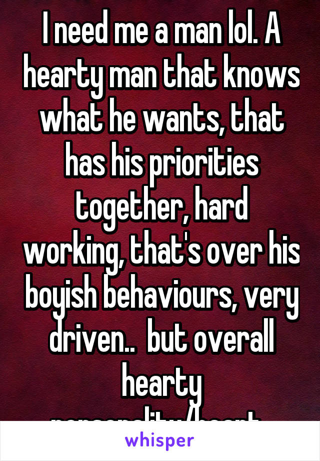 I need me a man lol. A hearty man that knows what he wants, that has his priorities together, hard working, that's over his boyish behaviours, very driven..  but overall hearty personality/heart.