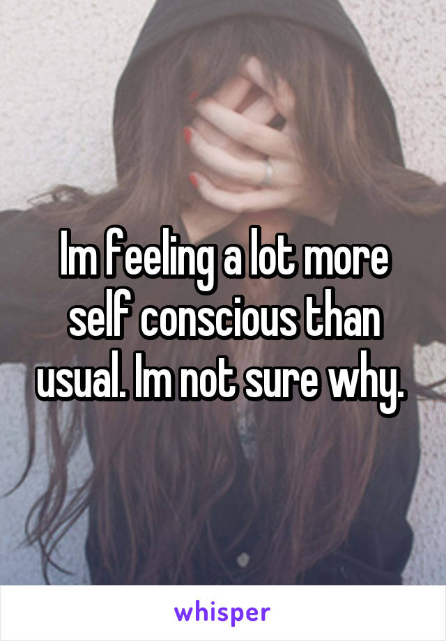 Im feeling a lot more self conscious than usual. Im not sure why.
