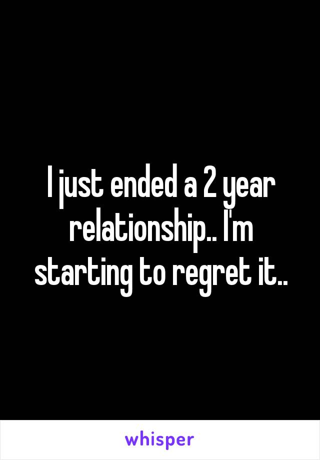 I just ended a 2 year relationship.. I'm starting to regret it..