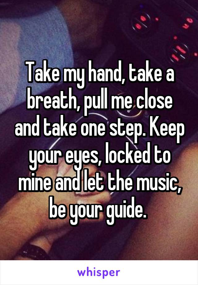 Take my hand, take a breath, pull me close and take one step. Keep your eyes, locked to mine and let the music, be your guide.