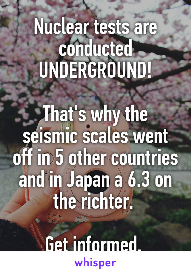 Nuclear tests are conducted UNDERGROUND!  That's why the seismic scales went off in 5 other countries and in Japan a 6.3 on the richter.   Get informed.