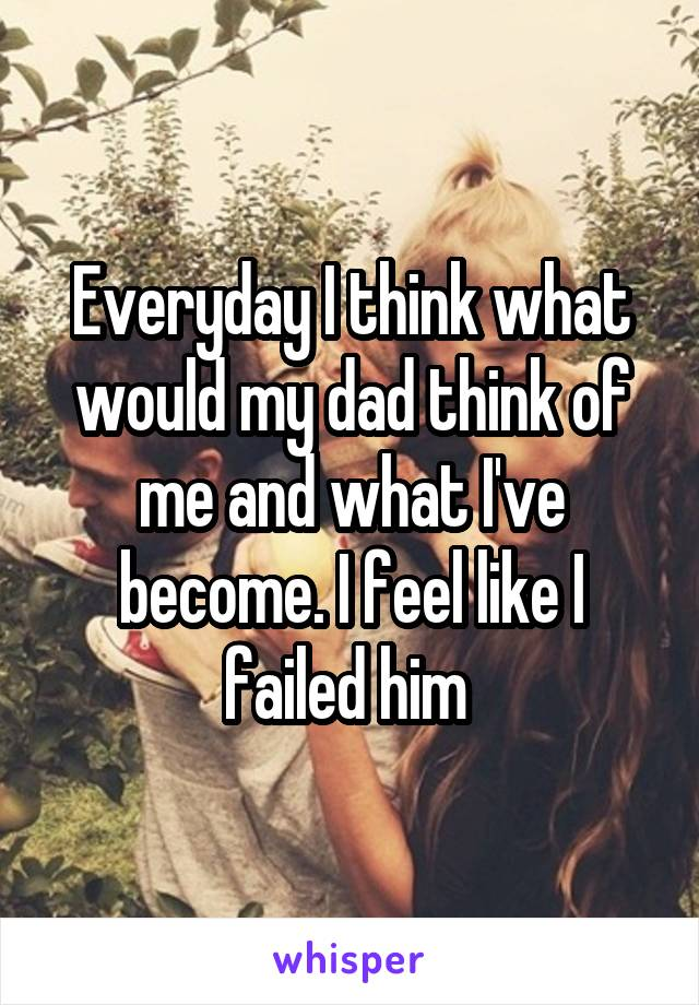 Everyday I think what would my dad think of me and what I've become. I feel like I failed him