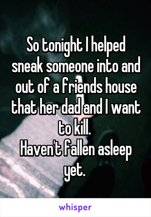 So tonight I helped sneak someone into and out of a friends house that her dad and I want to kill.  Haven't fallen asleep yet.