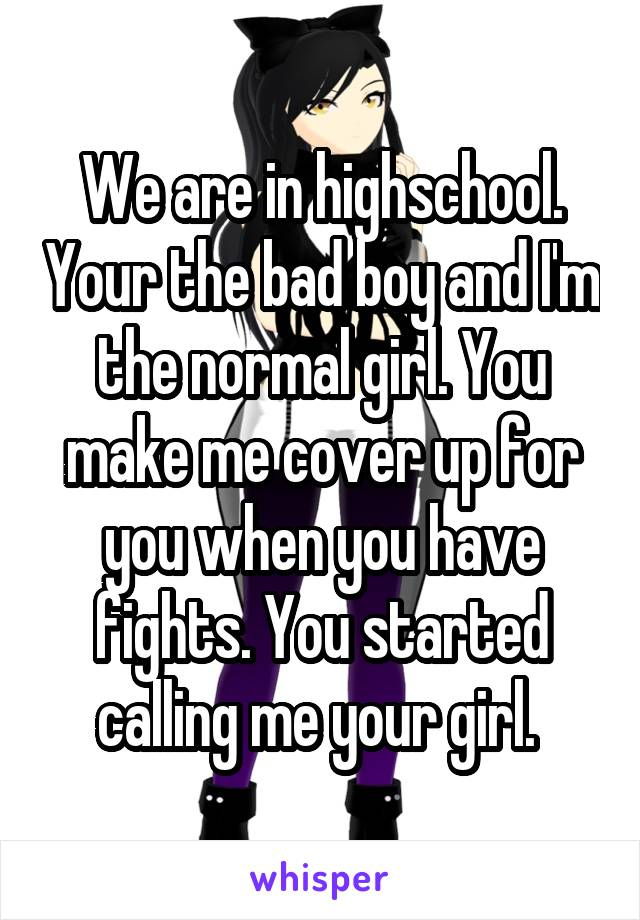We are in highschool. Your the bad boy and I'm the normal girl. You make me cover up for you when you have fights. You started calling me your girl.