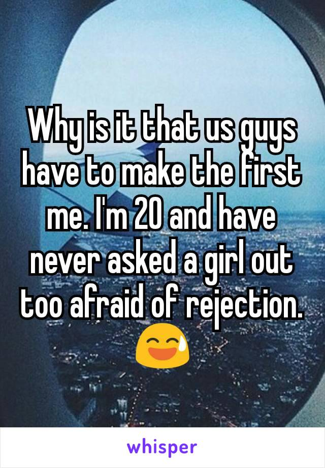 Why is it that us guys have to make the first me. I'm 20 and have never asked a girl out too afraid of rejection. 😅