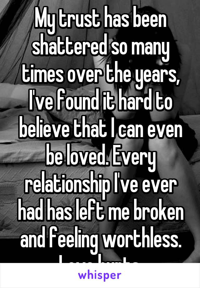 My trust has been shattered so many times over the years, I've found it hard to believe that I can even be loved. Every relationship I've ever had has left me broken and feeling worthless. Love hurts.