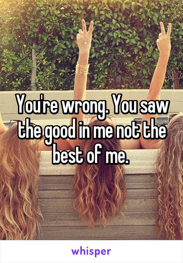 You're wrong. You saw the good in me not the best of me.
