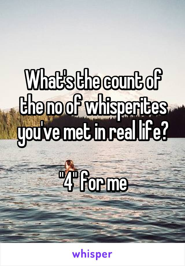"What's the count of the no of whisperites you've met in real life?  ""4"" for me"