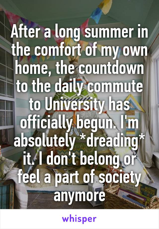 After a long summer in the comfort of my own home, the countdown to the daily commute to University has officially begun. I'm absolutely *dreading* it. I don't belong or feel a part of society anymore