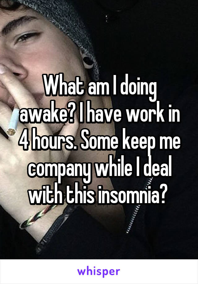 What am I doing awake? I have work in 4 hours. Some keep me company while I deal with this insomnia?