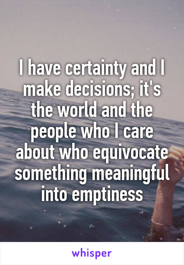 I have certainty and I make decisions; it's the world and the people who I care about who equivocate something meaningful into emptiness