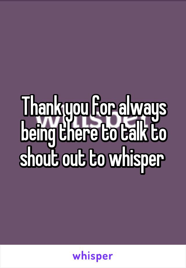 Thank you for always being there to talk to shout out to whisper