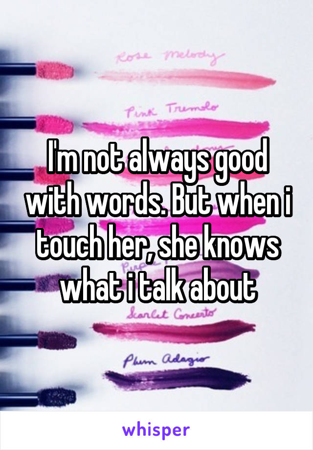 I'm not always good with words. But when i touch her, she knows what i talk about
