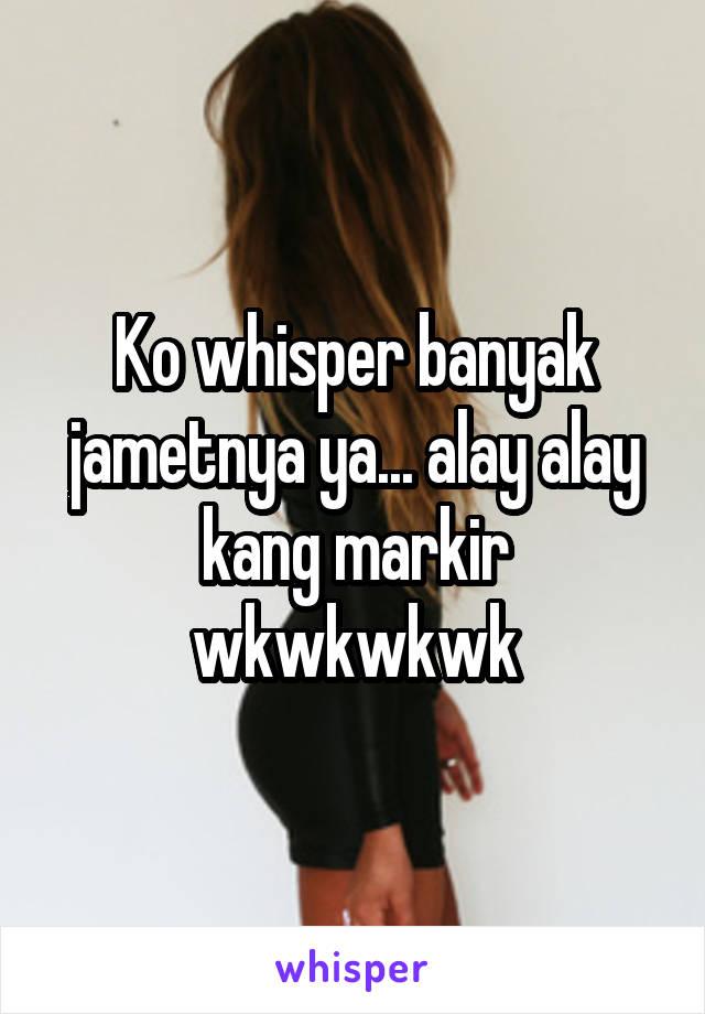 Ko whisper banyak jametnya ya... alay alay kang markir wkwkwkwk