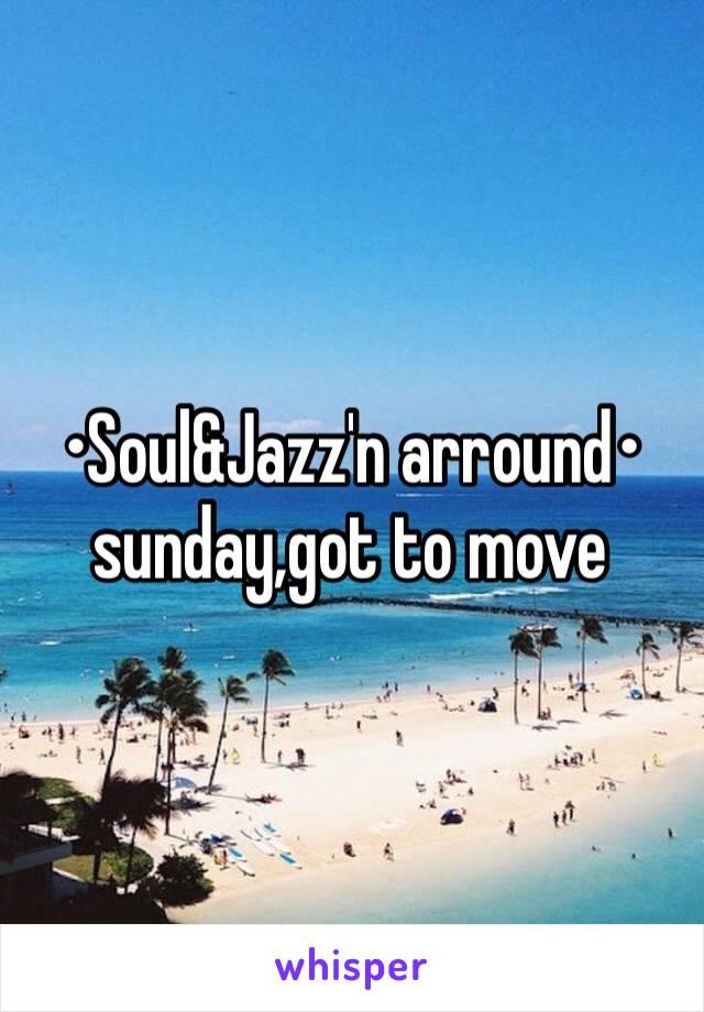 •Soul&Jazz'n arround• sunday,got to move