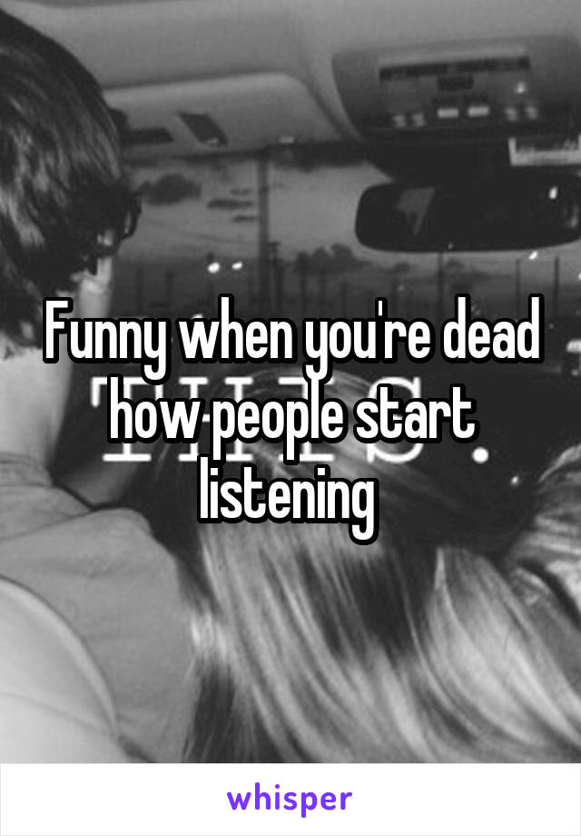 Funny when you're dead how people start listening