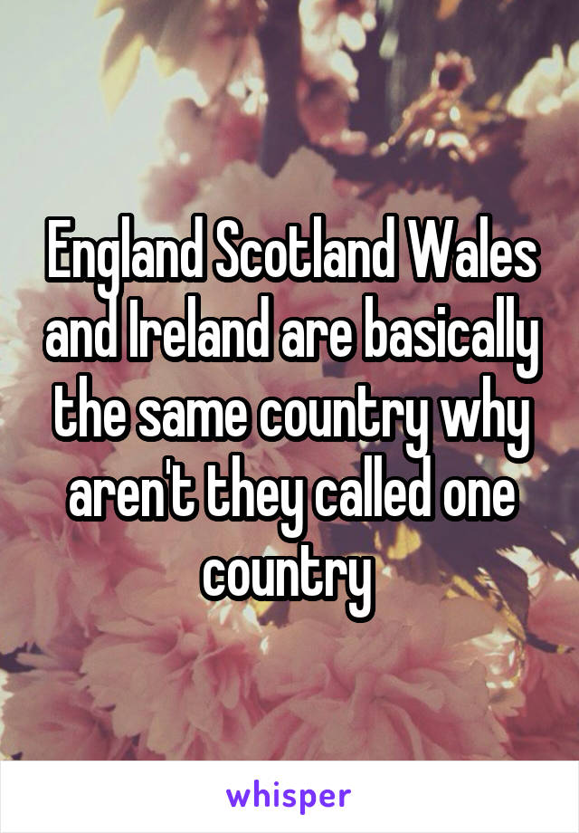 England Scotland Wales and Ireland are basically the same country why aren't they called one country