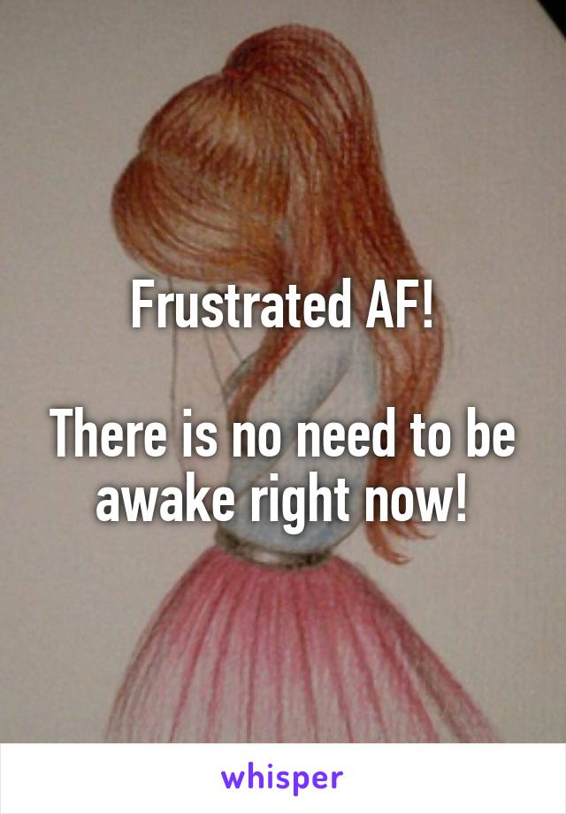 Frustrated AF!  There is no need to be awake right now!