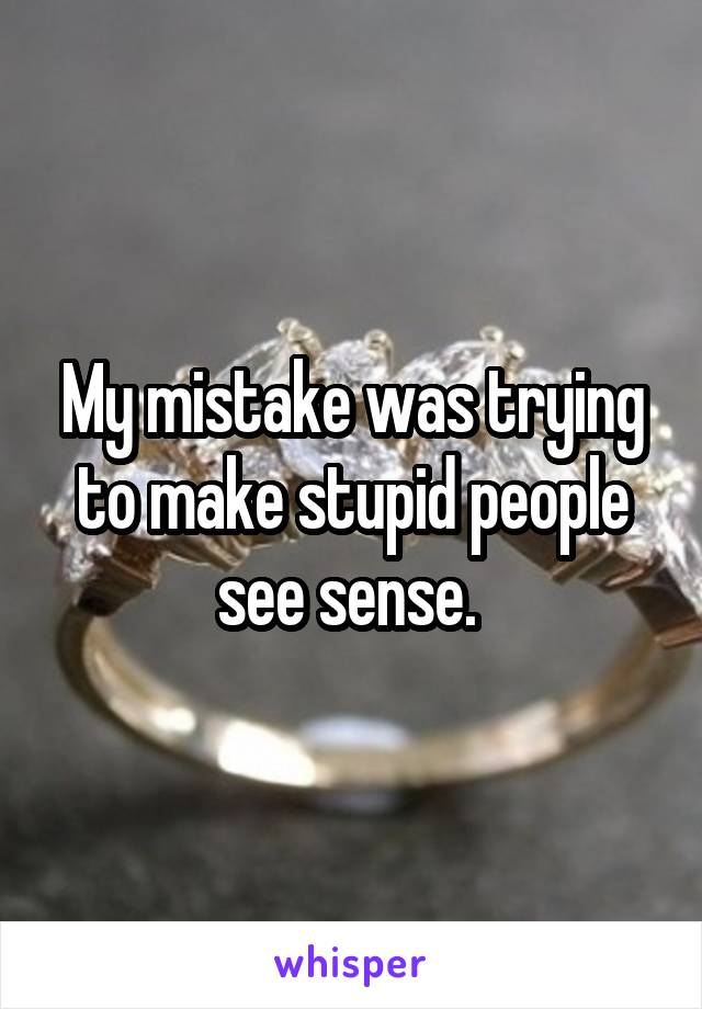 My mistake was trying to make stupid people see sense.