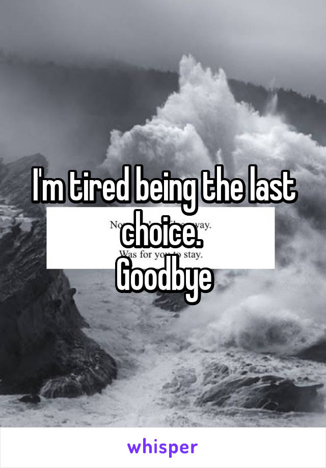 I'm tired being the last choice.  Goodbye