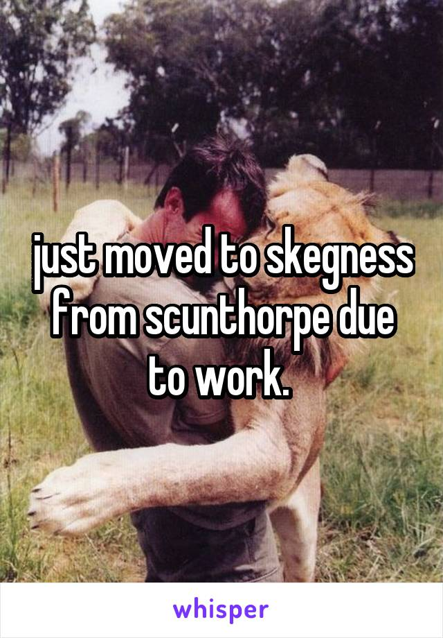 just moved to skegness from scunthorpe due to work.