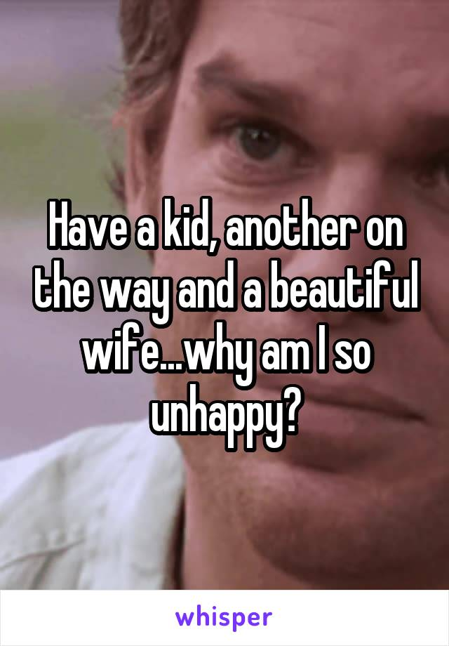 Have a kid, another on the way and a beautiful wife...why am I so unhappy?
