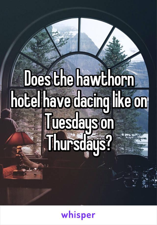 Does the hawthorn hotel have dacing like on Tuesdays on Thursdays?